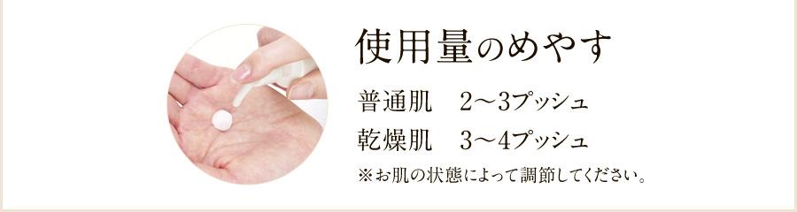 使用量のめやす 普通肌2~3プッシュ、乾燥肌3~4プッシュ ※お肌の状態によって調節してください。